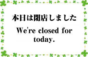 本日は閉店しました。/We're closed for today.