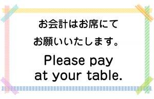 お会計はお席にてお願いいたします。/Please pay at your table.