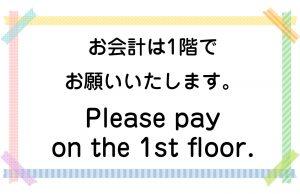 お会計は1階でお願いいたします。/Please pay on the 1st floor.