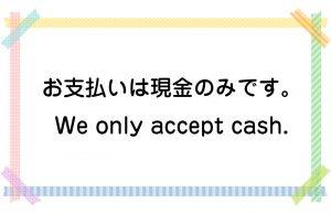 お支払いは現金のみです。/We only accept cash.