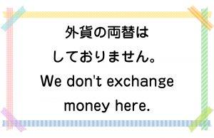 外貨の両替はしておりません。/We don't exchange money here.