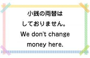 小銭の両替はしておりません。/We don't change money here.