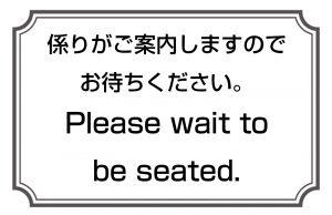 係りがご案内しますのでお待ちください。/Please wait to be seated.