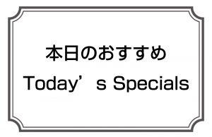 本日のおすすめ/Today's Specials