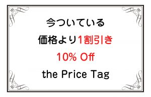 今ついている価格より1割引き/10% Off the Price Tag