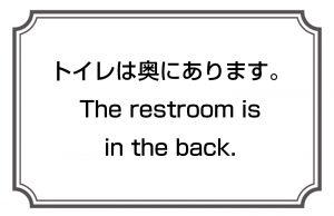 トイレは奥にあります。/The restroom is in the back.