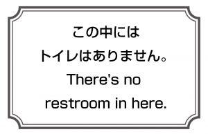 この中にはトイレはありません。/There's no restroom in here.